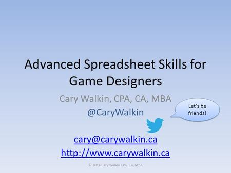 Advanced Spreadsheet Skills for Game Designers Cary Walkin, CPA, CA,  © 2014 Cary Walkin CPA,