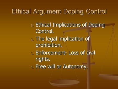 Ethical Argument Doping Control 1. Ethical Implications of Doping Control. 2. The legal implication of prohibition. 3. Enforcement- Loss of civil rights.