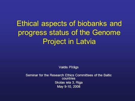 Ethical aspects of biobanks and progress status of the Genome Project in Latvia Valdis Pīrāgs Seminar for the Research Ethics Committees of the Baltic.