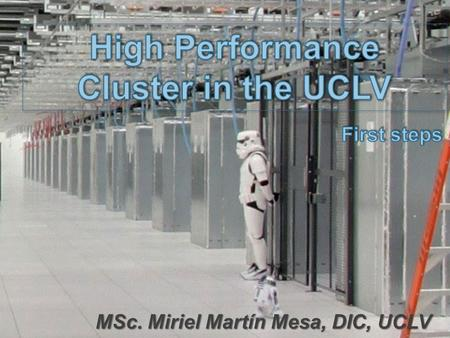 MSc. Miriel Martín Mesa, DIC, UCLV. The idea Installing a High Performance Cluster in the UCLV, using professional servers with open source operating.