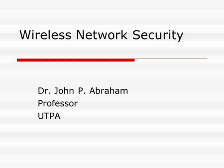 Wireless Network Security Dr. John P. Abraham Professor UTPA.