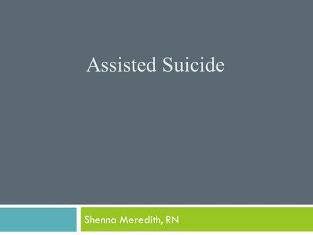 Assisted Suicide Shenna Meredith, RN Objectives  To understand the definition of assisted suicide.  To understand the law as well as the ANA perspective.