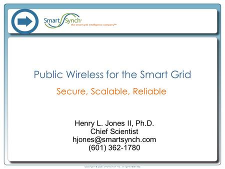 Copyright © 2008, SmartSynch Inc., all rights reserved. Public Wireless for the Smart Grid Secure, Scalable, Reliable Henry L. Jones II, Ph.D. Chief Scientist.