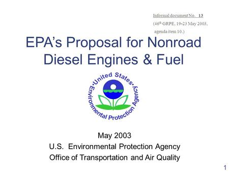 1 EPA's Proposal for Nonroad Diesel Engines & Fuel May 2003 U.S. Environmental Protection Agency Office of Transportation and Air Quality Informal document.
