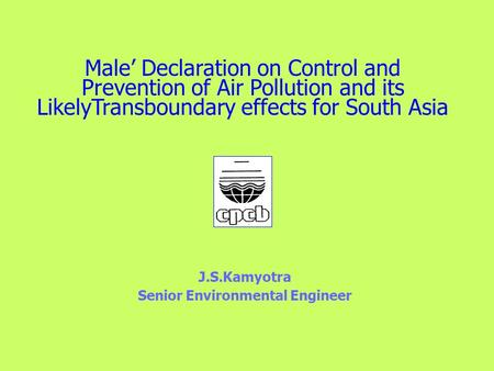 Male' Declaration on Control and Prevention of Air Pollution and its LikelyTransboundary effects for South Asia J.S.Kamyotra Senior Environmental Engineer.