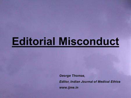 Editorial Misconduct George Thomas, Editor, Indian Journal of Medical Ethics www.ijme.in.
