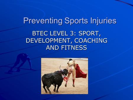 Preventing Sports Injuries BTEC LEVEL 3: SPORT, DEVELOPMENT, COACHING AND FITNESS.