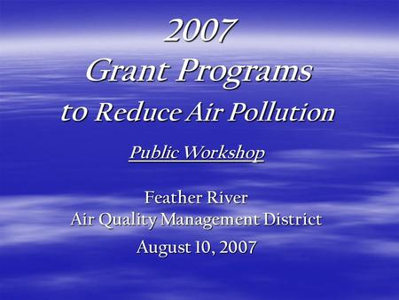 2007 Grant Programs to Reduce Air Pollution Public Workshop Feather River Air Quality Management District August 10, 2007.