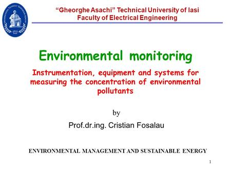 "1 ""Gheorghe Asachi"" Technical University of Iasi Faculty of Electrical Engineering Environmental monitoring Instrumentation, equipment and systems for."