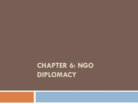 CHAPTER 6: NGO DIPLOMACY. NGO Diplomacy or Advocacy?  NGOs gather information; evaluate and disseminate information; set standards; advocate; and lobby.
