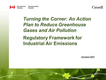 Turning the Corner: An Action Plan to Reduce Greenhouse Gases and Air Pollution Regulatory Framework for Industrial Air Emissions October 2007.
