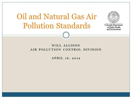 WILL ALLISON AIR POLLUTION CONTROL DIVISION APRIL 16, 2012 Oil and Natural Gas Air Pollution Standards.