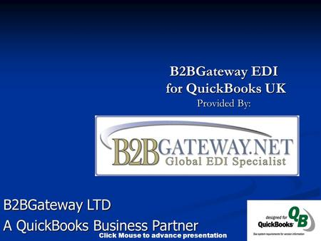 Click Mouse to advance presentation B2BGateway EDI for QuickBooks UK for QuickBooks UK Provided By: B2BGateway LTD A QuickBooks Business Partner.