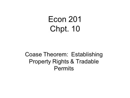 Econ 201 Chpt. 10 Coase Theorem: Establishing Property Rights & Tradable Permits.