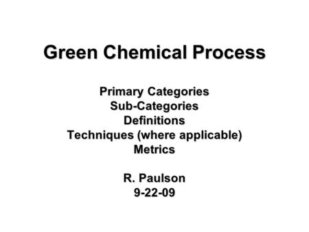Green Chemical Process Primary Categories Sub-CategoriesDefinitions Techniques (where applicable) Metrics R. Paulson 9-22-09.