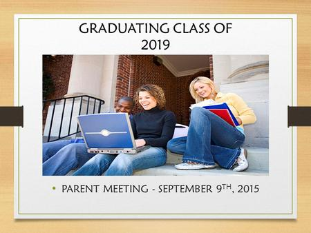 GRADUATING CLASS OF 2019 PARENT MEETING - SEPTEMBER 9 TH, 2015.