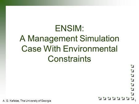 A. G. Kefalas, The University of Georgia1 ENSIM: A Management Simulation Case With Environmental Constraints.