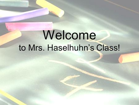 Welcome to Mrs. Haselhuhn's Class! Introducing your teacher, Mrs. Haselhuhn! Married to Don for 21 years 20 years experience Majors in math and elementary.