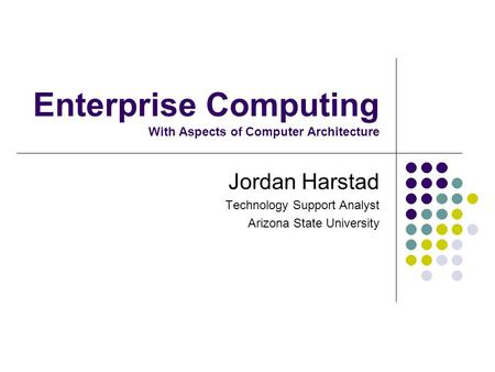 Enterprise Computing With Aspects of Computer Architecture Jordan Harstad Technology Support Analyst Arizona State University.