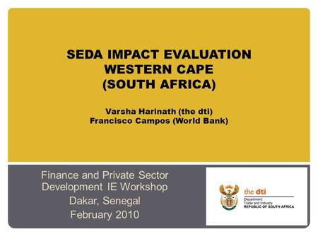 SEDA IMPACT EVALUATION WESTERN CAPE (SOUTH AFRICA) Varsha Harinath (the dti) Francisco Campos (World Bank) Finance and Private Sector Development IE Workshop.