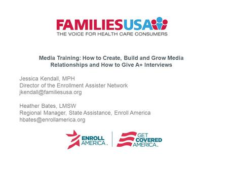 Media Training: How to Create, Build and Grow Media Relationships and How to Give A+ Interviews Jessica Kendall, MPH Director of the Enrollment Assister.