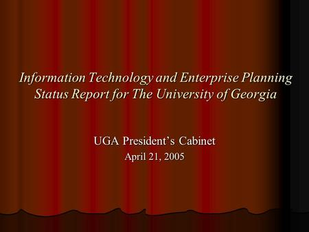 Information Technology and Enterprise Planning Status Report for The University of Georgia UGA President's Cabinet April 21, 2005.