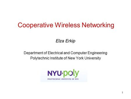 1 Cooperative Wireless Networking Elza Erkip Department of Electrical and Computer Engineering Polytechnic Institute of New York University.