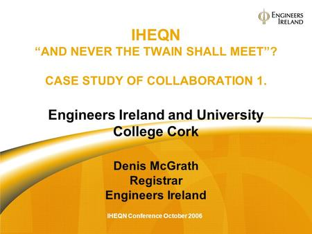 "IHEQN Conference October 2006 IHEQN ""AND NEVER THE TWAIN SHALL MEET""? CASE STUDY OF COLLABORATION 1. Engineers Ireland and University College Cork Denis."