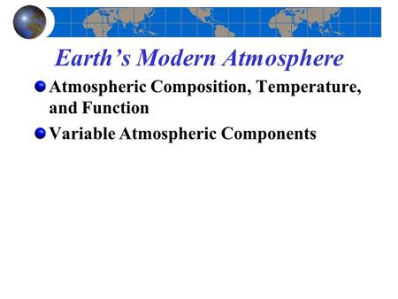 Earth's Modern Atmosphere Atmospheric Composition, Temperature, and Function Variable Atmospheric Components.