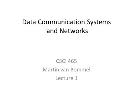 Data Communication Systems and Networks CSCI 465 Martin van Bommel Lecture 1.