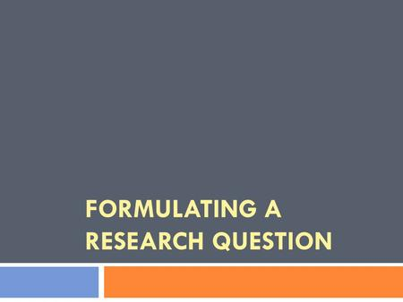 FORMULATING A RESEARCH QUESTION. Outline 1. Aims 2. What is a research question? 3. Starting the process 1. Broad Topic 2. Narrow Topic 3. Focused Topic.
