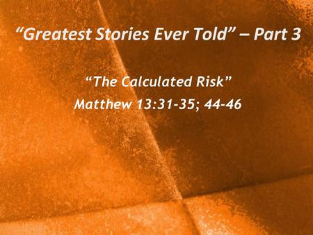 """Greatest Stories Ever Told"" – Part 3 ""The Calculated Risk"" Matthew 13:31-35; 44-46."