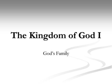The Kingdom of God I God's Family. What is a family? What is a family? Why do we have them? Why do we have them? What is a kingdom? What is a kingdom?