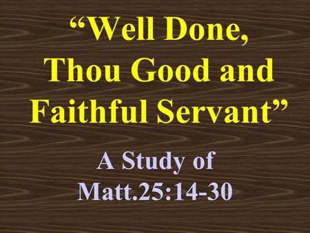 """Well Done, Thou Good and Faithful Servant"" A Study of Matt.25:14-30."