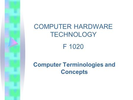 Computer Terminologies and Concepts COMPUTER HARDWARE TECHNOLOGY F 1020.