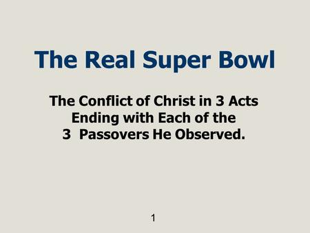 The Real Super Bowl The Conflict of Christ in 3 Acts Ending with Each of the 3 Passovers He Observed. 1.