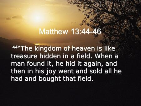 "Matthew 13:44-46 44""The kingdom of heaven is like treasure hidden in a field. When a man found it, he hid it again, and then in his joy went and sold all."