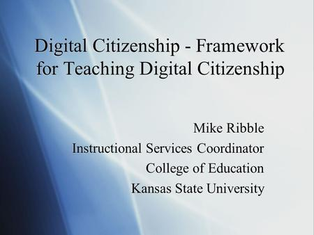 Digital Citizenship - Framework for Teaching Digital Citizenship Mike Ribble Instructional Services Coordinator College of Education Kansas State University.