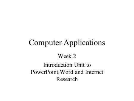 Computer Applications Week 2 Introduction Unit to PowerPoint,Word and Internet Research.