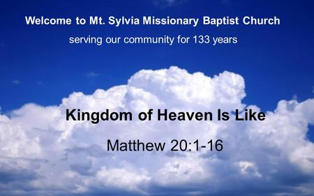 Matthew 20:1-16 Kingdom of Heaven Is Like serving our community for 133 years Welcome to Mt. Sylvia Missionary Baptist Church.