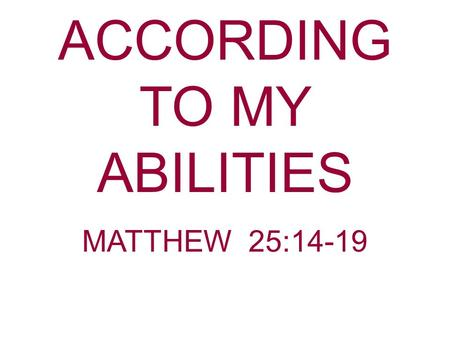 ACCORDING TO MY ABILITIES MATTHEW 25:14-19. All Goods Committed To Man Belong To God. Matthew 25:14 For the kingdom of heaven is like a man traveling.