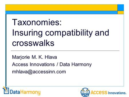 Taxonomies: Insuring compatibility and crosswalks Marjorie M. K. Hlava Access Innovations / Data Harmony