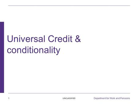 1 Department for Work and Pensions Universal Credit & conditionality UNCLASSIFIED.