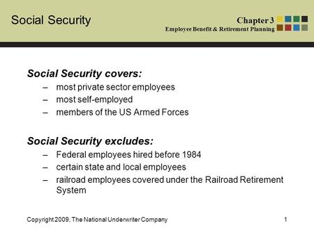 Social Security Chapter 3 Employee Benefit & Retirement Planning Copyright 2009, The National Underwriter Company1 Social Security covers: –most private.