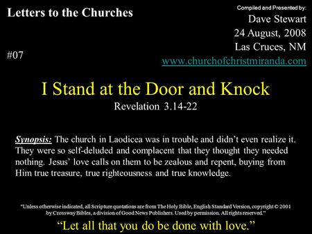 Letters to the Churches #07 I Stand at the Door and Knock Revelation 3.14-22 Compiled and Presented by: Dave Stewart 24 August, 2008 Las Cruces, NM www.churchofchristmiranda.com.
