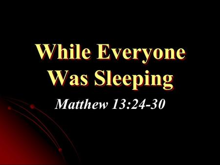 While Everyone Was Sleeping Matthew 13:24-30. Parable of the Tares: Summary Parable used by some to excuse tolerance of sin & error in the church Not.