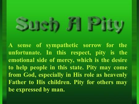 A sense of sympathetic sorrow for the unfortunate. In this respect, pity is the emotional side of mercy, which is the desire to help people in this state.