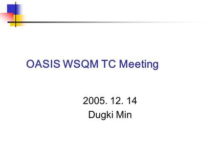 OASIS WSQM TC Meeting 2005. 12. 14 Dugki Min. 컴퓨터공학부 건국대학교 Agenda 1. Roll Call 2. Review and approval of the agenda 3. Review and approval of the previous.