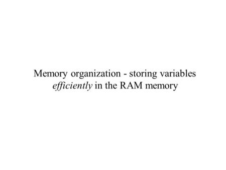 Memory organization - storing variables efficiently in the RAM memory.