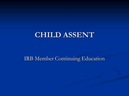 CHILD ASSENT IRB Member Continuing Education. AAHRRP Element 1I.4. B. The IRB or EC has and follows written policies and procedures requiring appropriate.